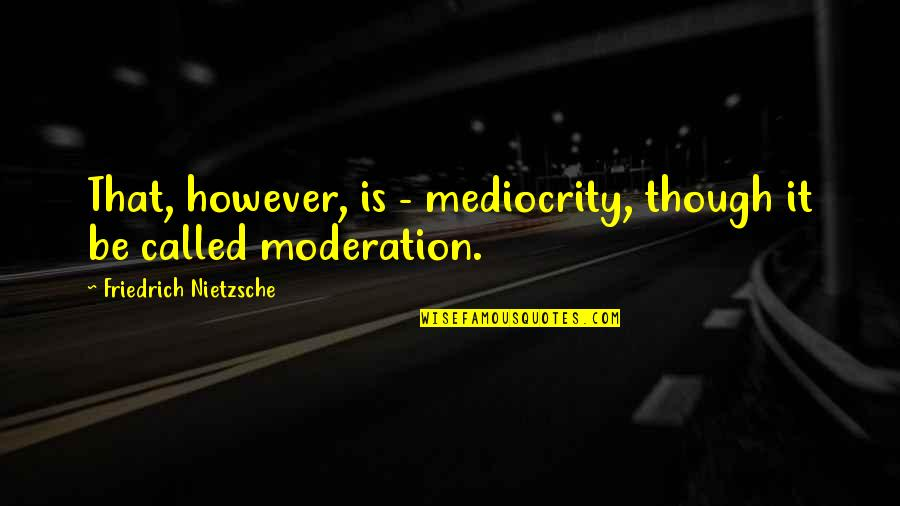 Nietzsche Mediocrity Quotes By Friedrich Nietzsche: That, however, is - mediocrity, though it be
