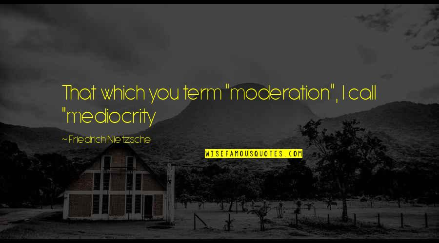 """Nietzsche Mediocrity Quotes By Friedrich Nietzsche: That which you term """"moderation"""", I call """"mediocrity"""