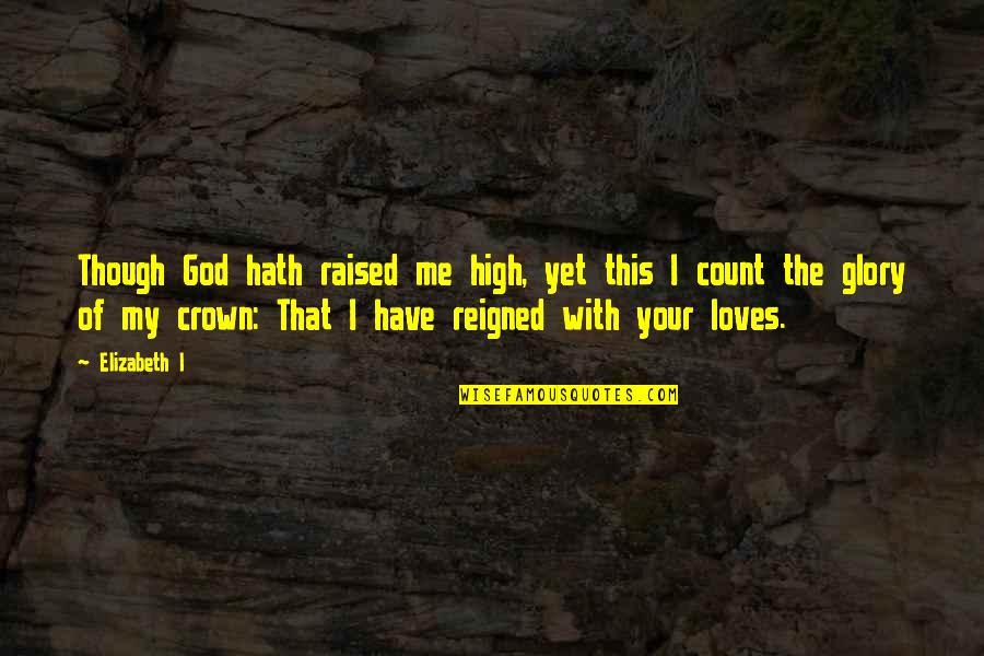 Niffelheim Quotes By Elizabeth I: Though God hath raised me high, yet this