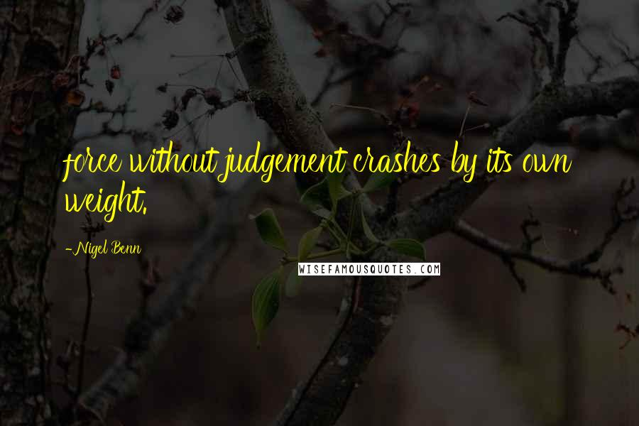 Nigel Benn quotes: force without judgement crashes by its own weight.