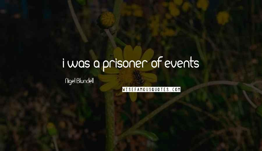 Nigel Blundell quotes: i was a prisoner of events
