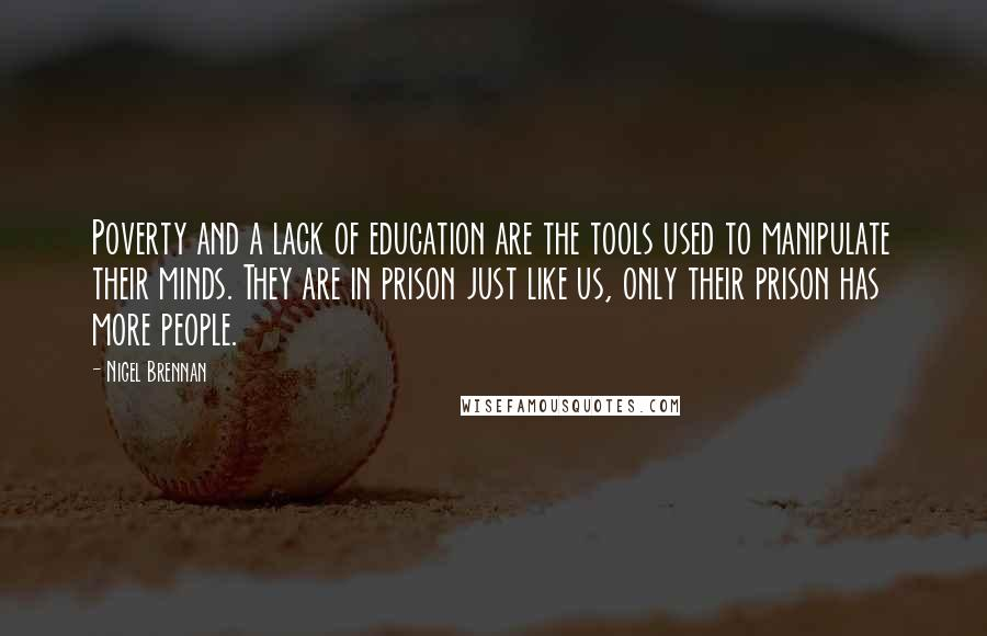 Nigel Brennan quotes: Poverty and a lack of education are the tools used to manipulate their minds. They are in prison just like us, only their prison has more people.