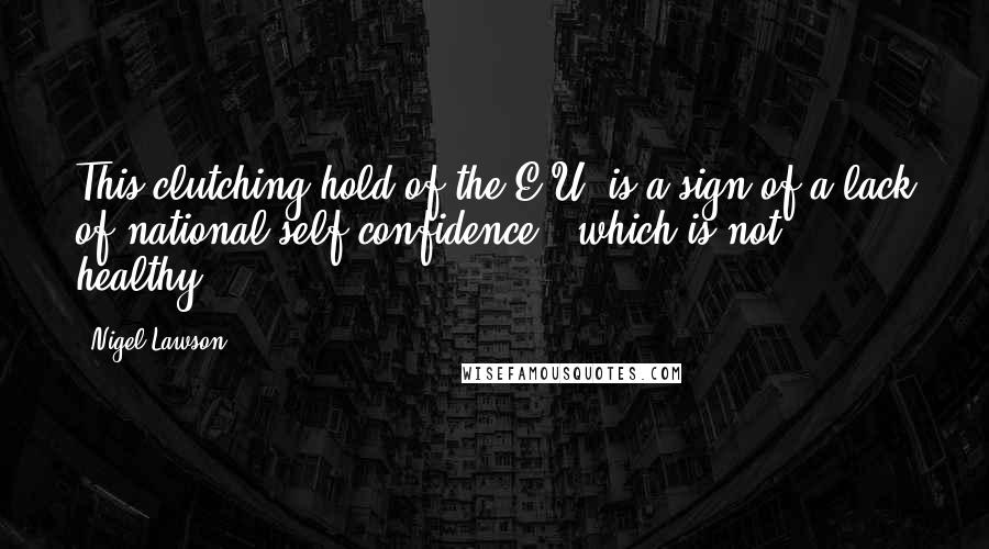 Nigel Lawson quotes: This clutching hold of the E.U. is a sign of a lack of national self-confidence - which is not healthy.