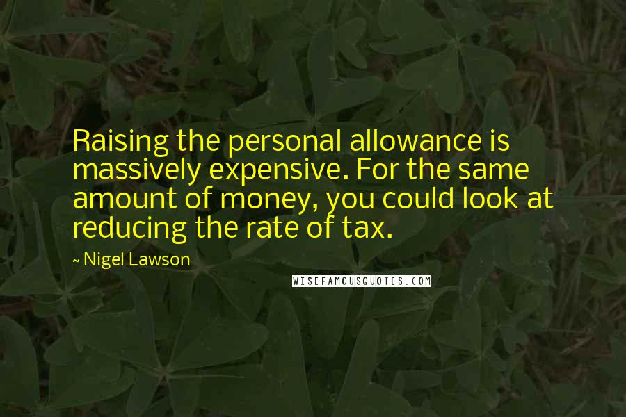Nigel Lawson quotes: Raising the personal allowance is massively expensive. For the same amount of money, you could look at reducing the rate of tax.