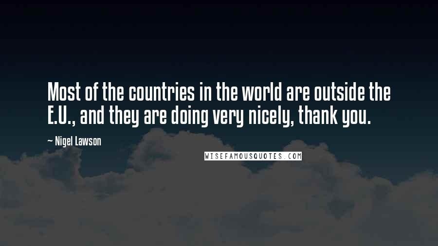Nigel Lawson quotes: Most of the countries in the world are outside the E.U., and they are doing very nicely, thank you.