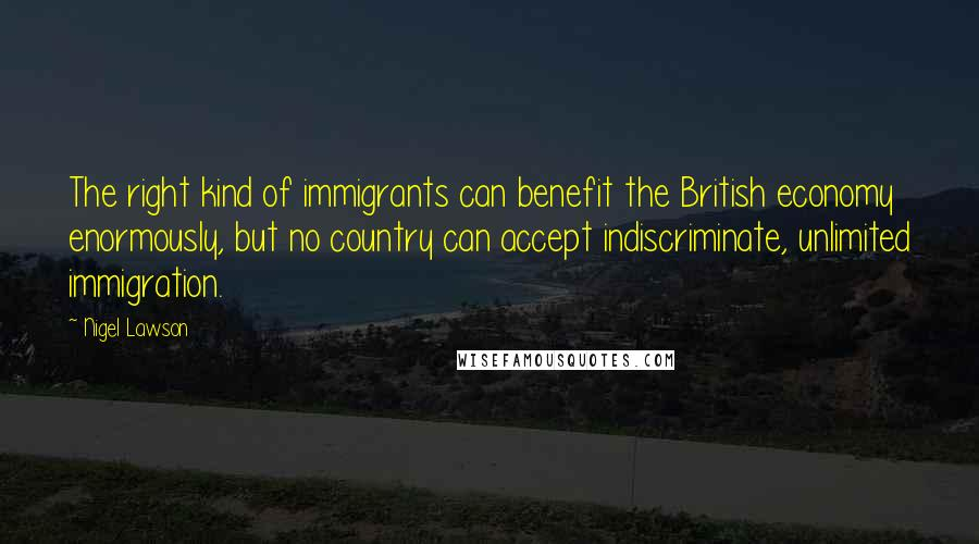 Nigel Lawson quotes: The right kind of immigrants can benefit the British economy enormously, but no country can accept indiscriminate, unlimited immigration.