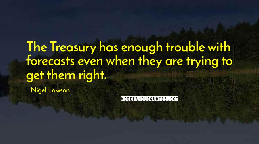 Nigel Lawson quotes: The Treasury has enough trouble with forecasts even when they are trying to get them right.