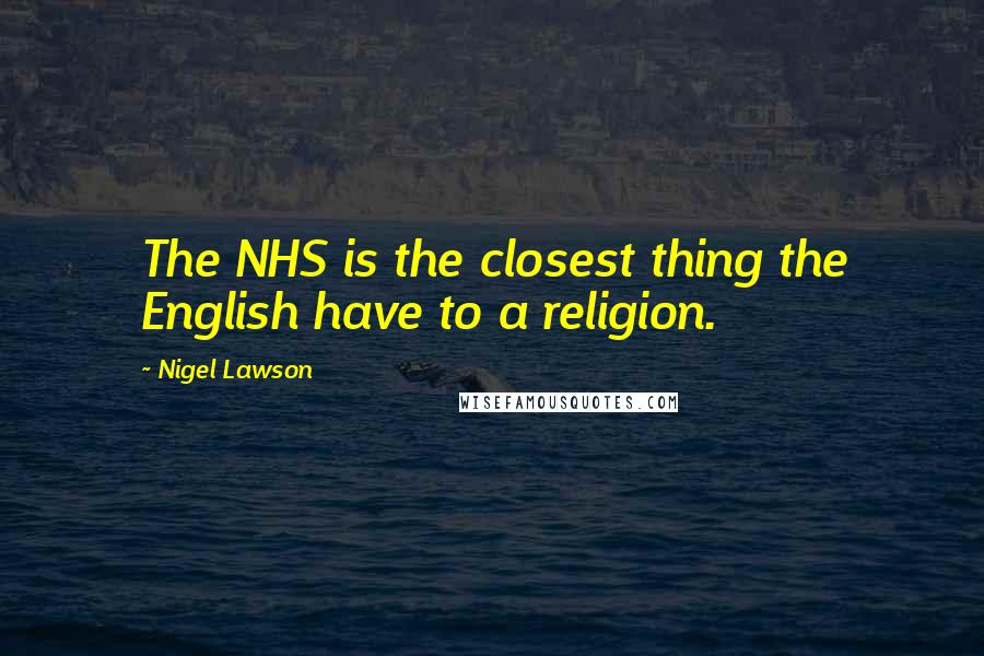 Nigel Lawson quotes: The NHS is the closest thing the English have to a religion.