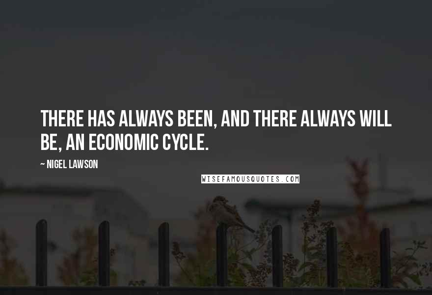 Nigel Lawson quotes: There has always been, and there always will be, an economic cycle.
