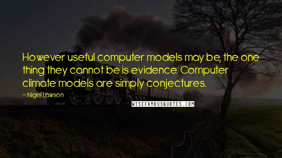 Nigel Lawson quotes: However useful computer models may be, the one thing they cannot be is evidence. Computer climate models are simply conjectures.