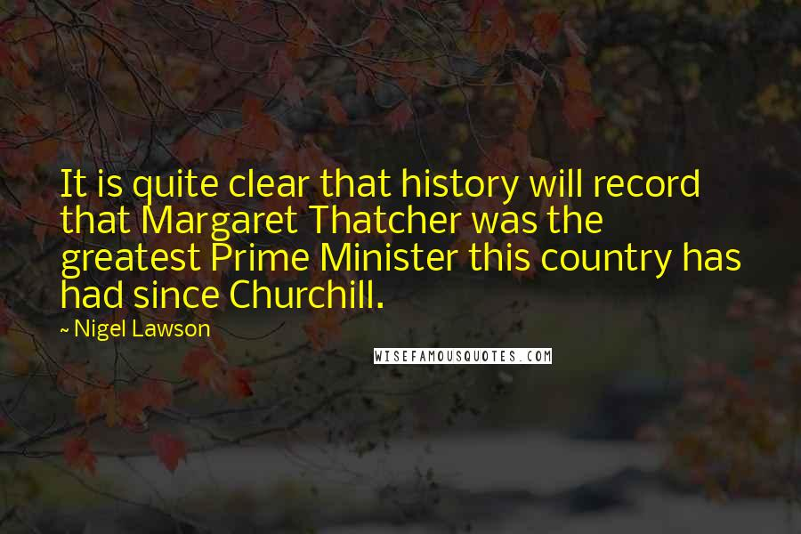 Nigel Lawson quotes: It is quite clear that history will record that Margaret Thatcher was the greatest Prime Minister this country has had since Churchill.