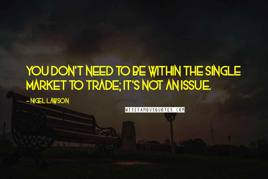 Nigel Lawson quotes: You don't need to be within the single market to trade; it's not an issue.