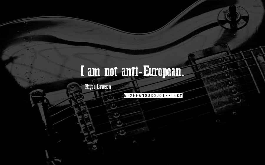 Nigel Lawson quotes: I am not anti-European.