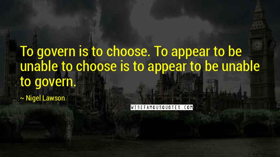 Nigel Lawson quotes: To govern is to choose. To appear to be unable to choose is to appear to be unable to govern.