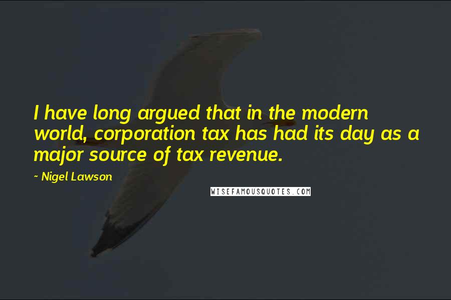 Nigel Lawson quotes: I have long argued that in the modern world, corporation tax has had its day as a major source of tax revenue.