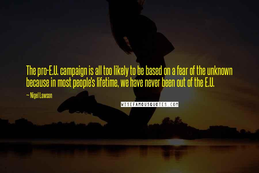 Nigel Lawson quotes: The pro-E.U. campaign is all too likely to be based on a fear of the unknown because in most people's lifetime, we have never been out of the E.U.