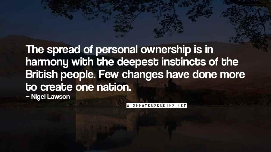 Nigel Lawson quotes: The spread of personal ownership is in harmony with the deepest instincts of the British people. Few changes have done more to create one nation.