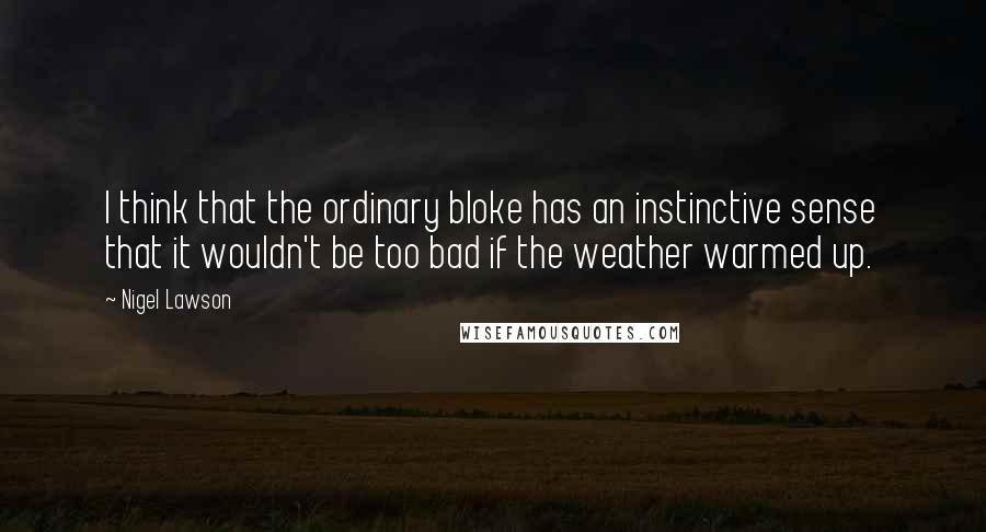 Nigel Lawson quotes: I think that the ordinary bloke has an instinctive sense that it wouldn't be too bad if the weather warmed up.