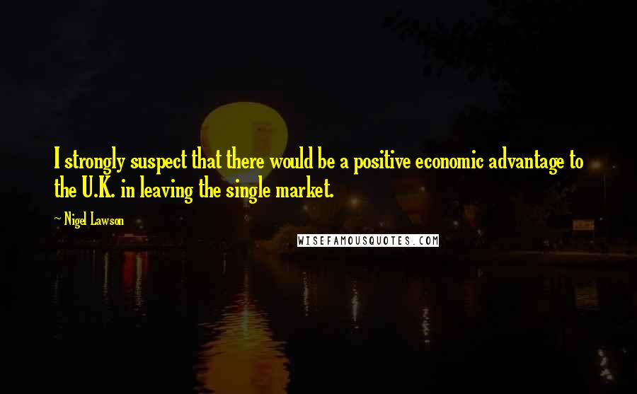 Nigel Lawson quotes: I strongly suspect that there would be a positive economic advantage to the U.K. in leaving the single market.