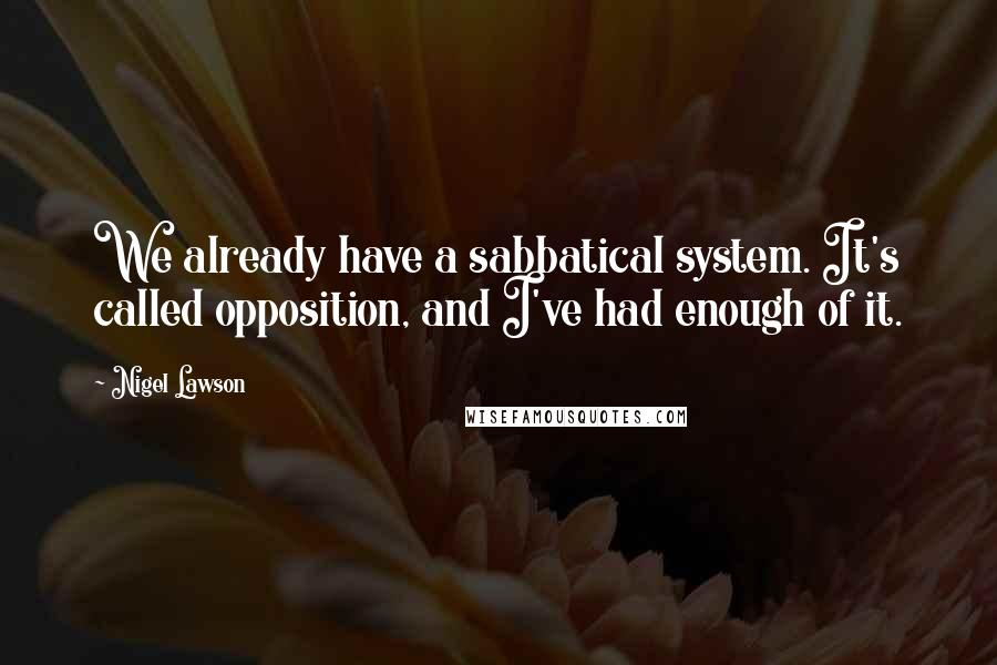 Nigel Lawson quotes: We already have a sabbatical system. It's called opposition, and I've had enough of it.