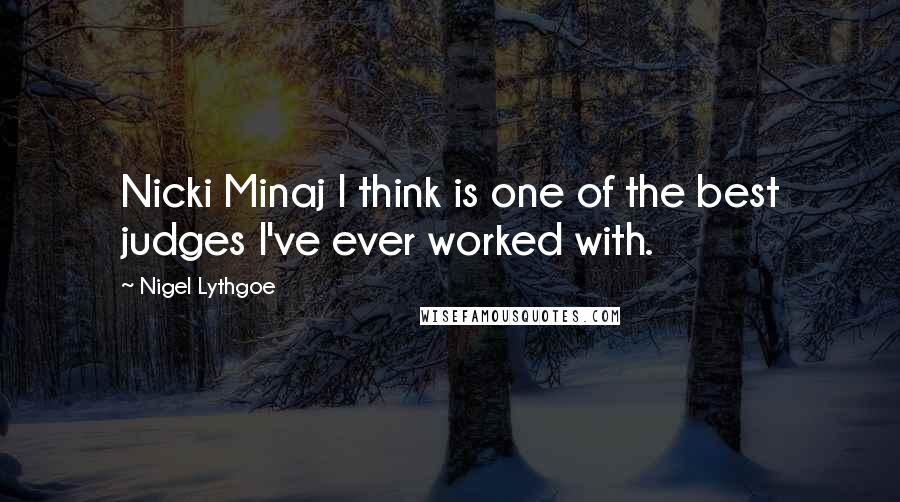 Nigel Lythgoe quotes: Nicki Minaj I think is one of the best judges I've ever worked with.