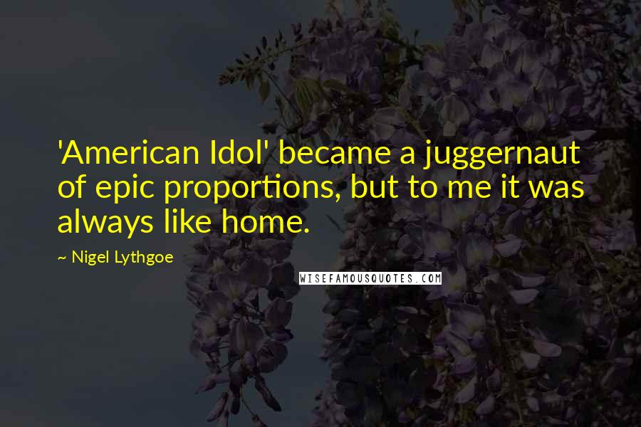 Nigel Lythgoe quotes: 'American Idol' became a juggernaut of epic proportions, but to me it was always like home.