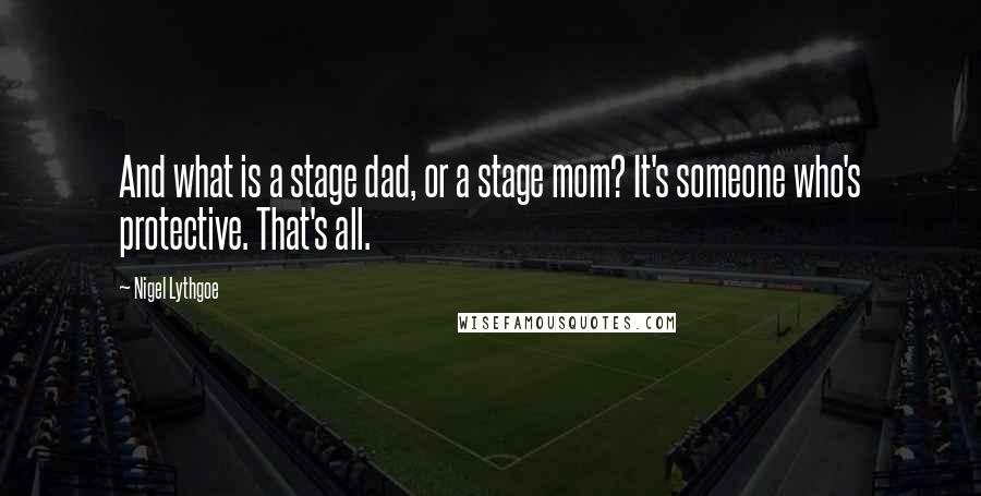 Nigel Lythgoe quotes: And what is a stage dad, or a stage mom? It's someone who's protective. That's all.