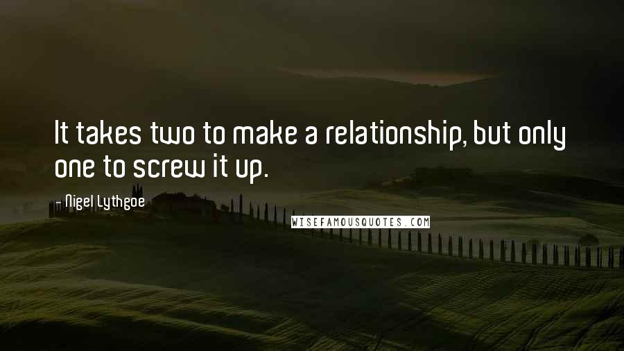 Nigel Lythgoe quotes: It takes two to make a relationship, but only one to screw it up.
