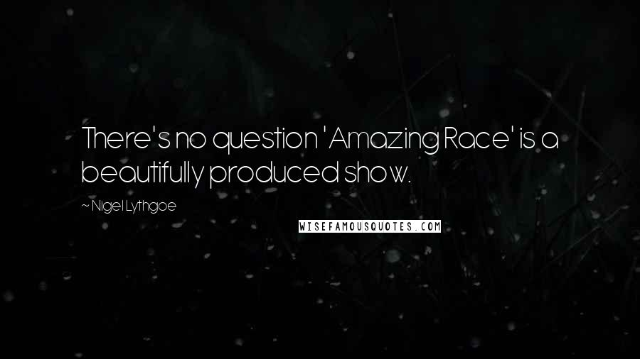 Nigel Lythgoe quotes: There's no question 'Amazing Race' is a beautifully produced show.