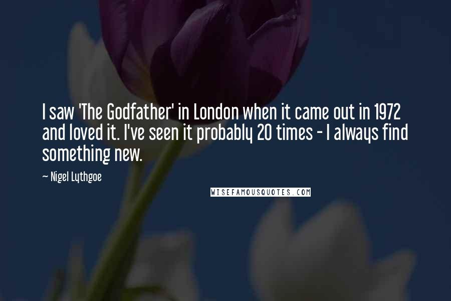 Nigel Lythgoe quotes: I saw 'The Godfather' in London when it came out in 1972 and loved it. I've seen it probably 20 times - I always find something new.
