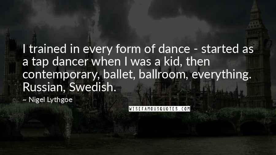 Nigel Lythgoe quotes: I trained in every form of dance - started as a tap dancer when I was a kid, then contemporary, ballet, ballroom, everything. Russian, Swedish.