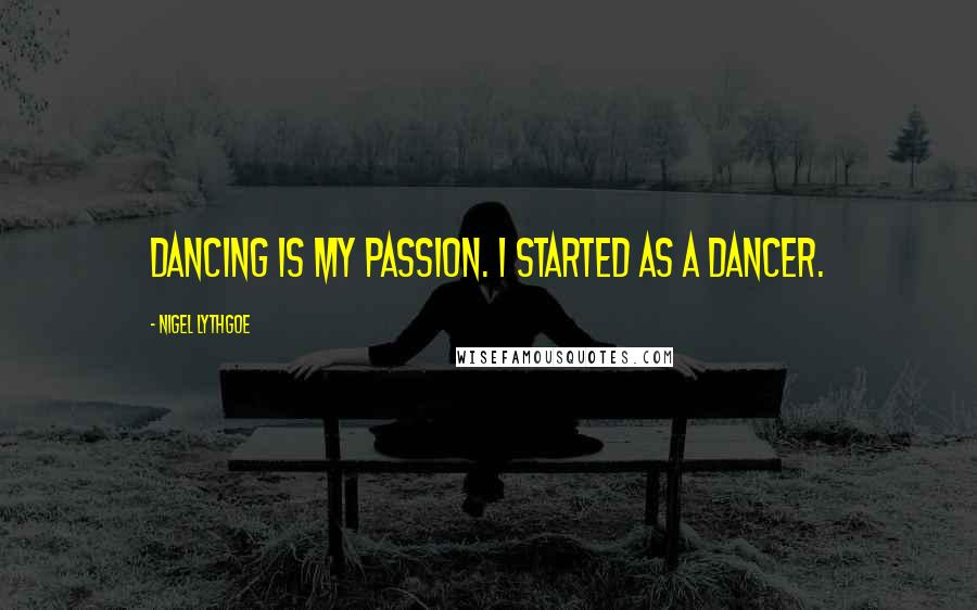 Nigel Lythgoe quotes: Dancing is my passion. I started as a dancer.