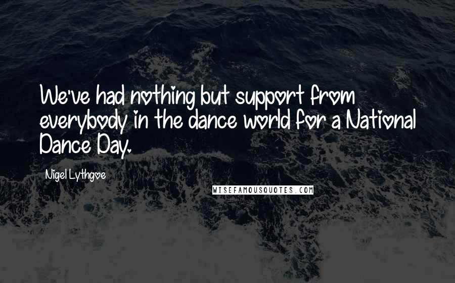 Nigel Lythgoe quotes: We've had nothing but support from everybody in the dance world for a National Dance Day.