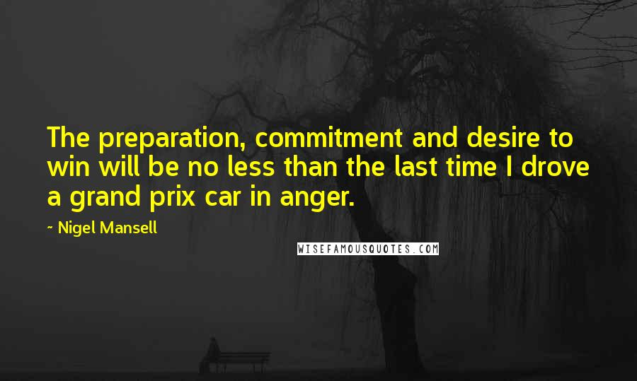 Nigel Mansell quotes: The preparation, commitment and desire to win will be no less than the last time I drove a grand prix car in anger.
