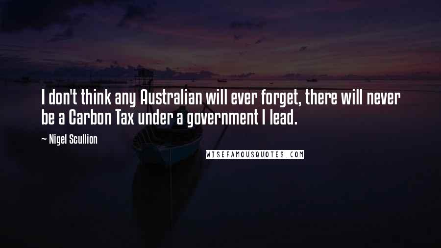 Nigel Scullion quotes: I don't think any Australian will ever forget, there will never be a Carbon Tax under a government I lead.