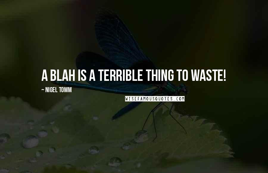 Nigel Tomm quotes: A blah is a terrible thing to waste!
