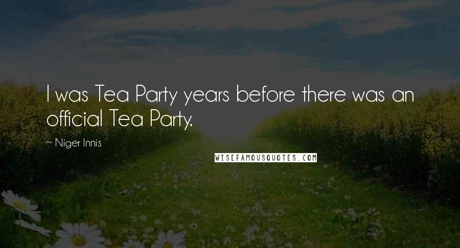 Niger Innis quotes: I was Tea Party years before there was an official Tea Party.