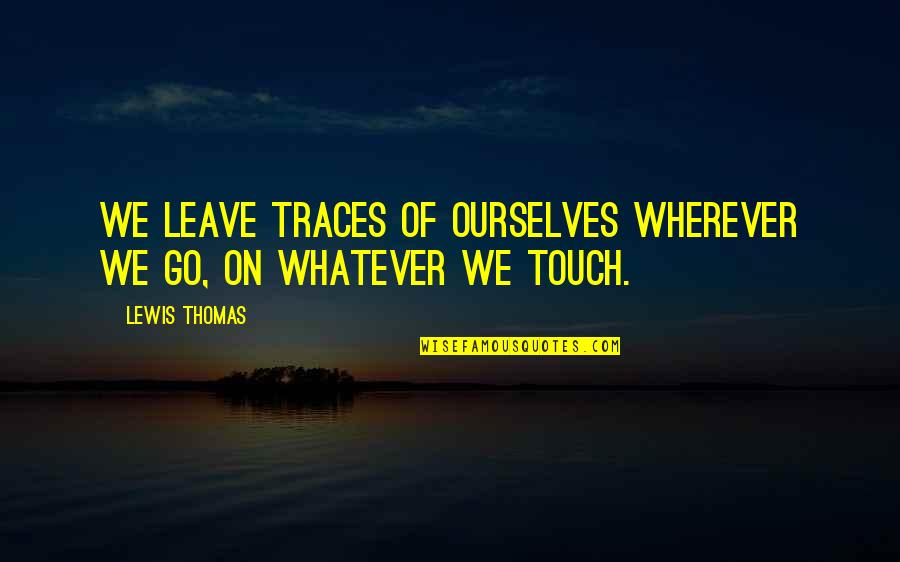 Niggaz Quotes By Lewis Thomas: We leave traces of ourselves wherever we go,