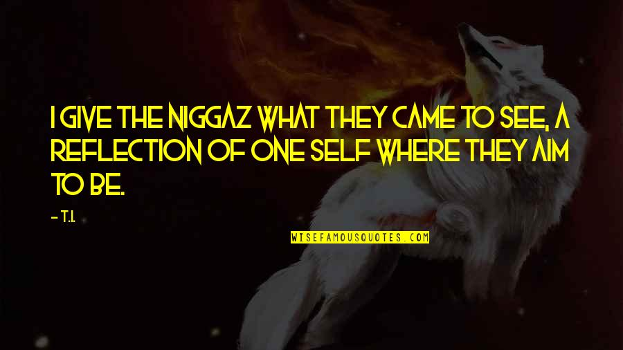 Niggaz Quotes By T.I.: I give the niggaz what they came to