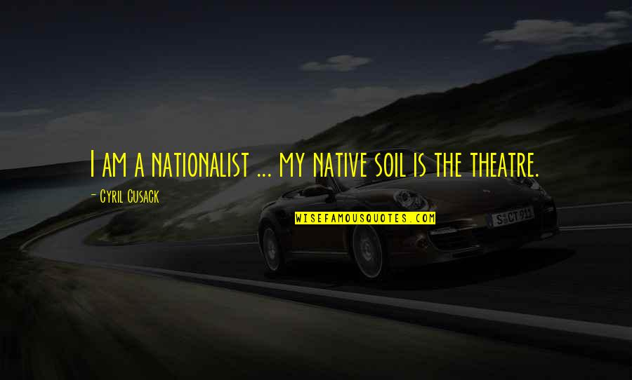 Night Birds Quotes By Cyril Cusack: I am a nationalist ... my native soil