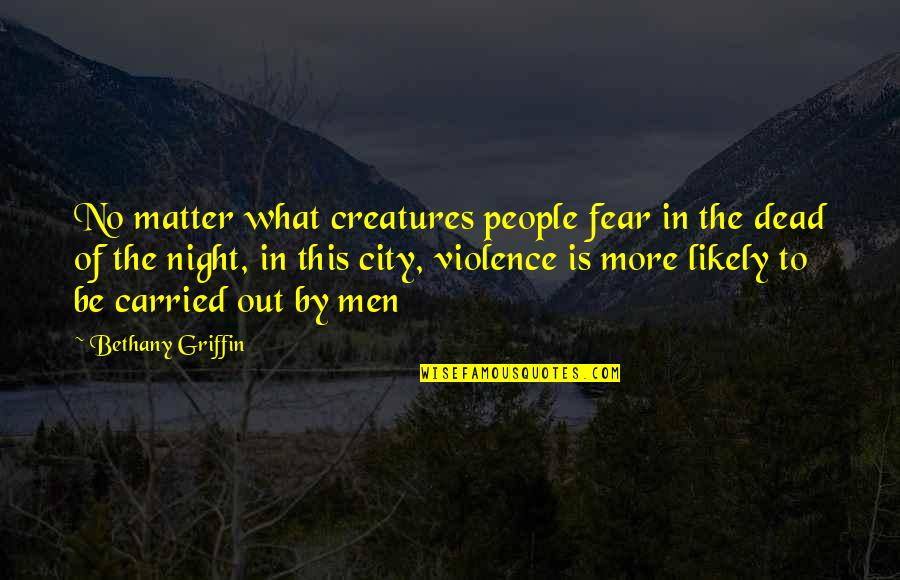 Night City Quotes By Bethany Griffin: No matter what creatures people fear in the