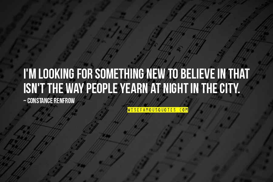 Night City Quotes By Constance Renfrow: I'm looking for something new to believe in
