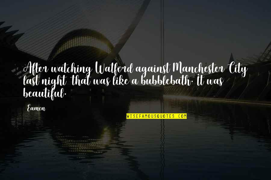 Night City Quotes By Eamon: After watching Watford against Manchester City last night