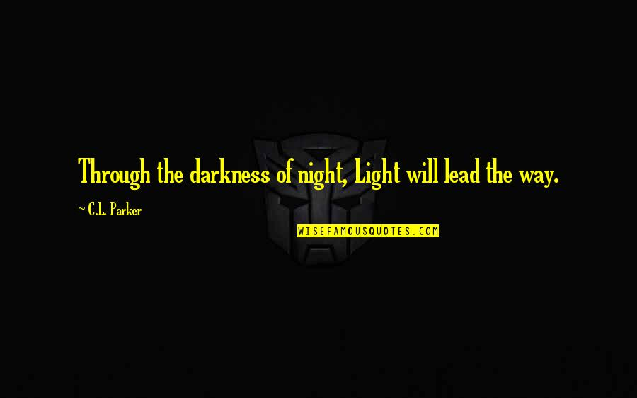 Night Darkness Quotes By C.L. Parker: Through the darkness of night, Light will lead