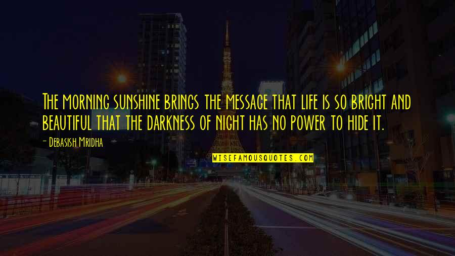 Night Darkness Quotes By Debasish Mridha: The morning sunshine brings the message that life