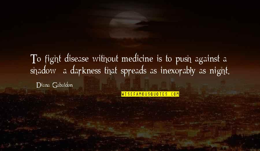 Night Darkness Quotes By Diana Gabaldon: To fight disease without medicine is to push