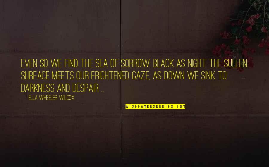 Night Darkness Quotes By Ella Wheeler Wilcox: Even so We find the sea of sorrow.