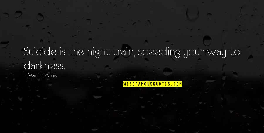 Night Darkness Quotes By Martin Amis: Suicide is the night train, speeding your way