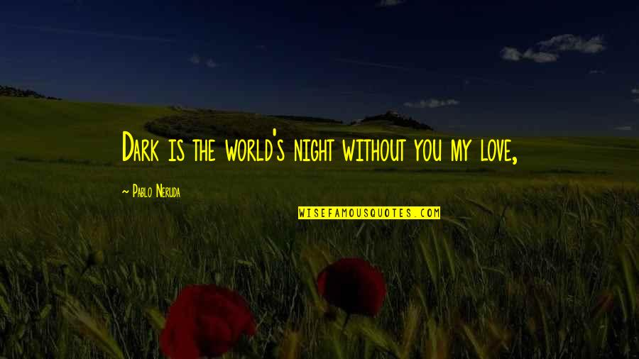 Night Darkness Quotes By Pablo Neruda: Dark is the world's night without you my