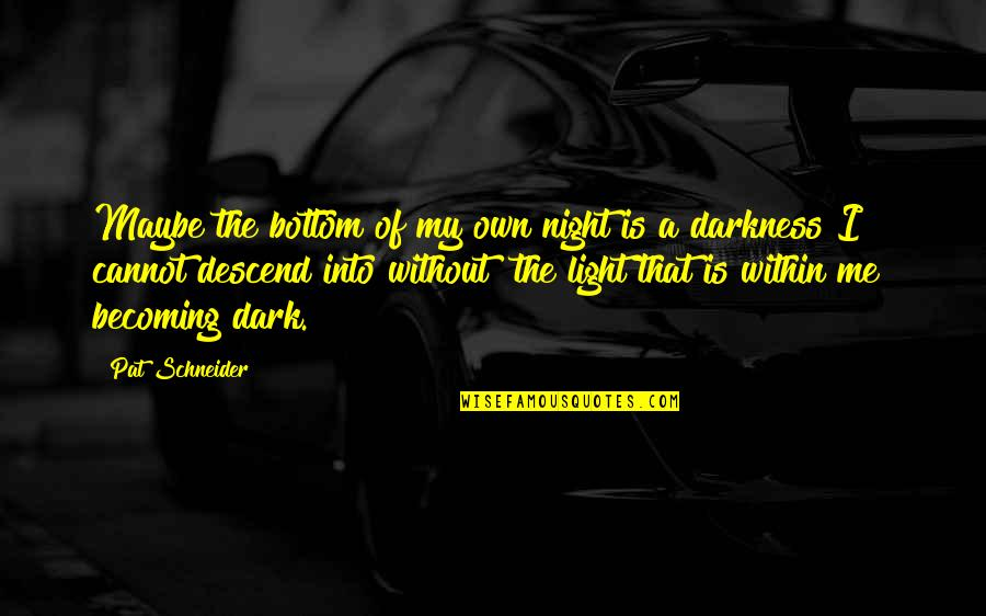 Night Darkness Quotes By Pat Schneider: Maybe the bottom of my own night is